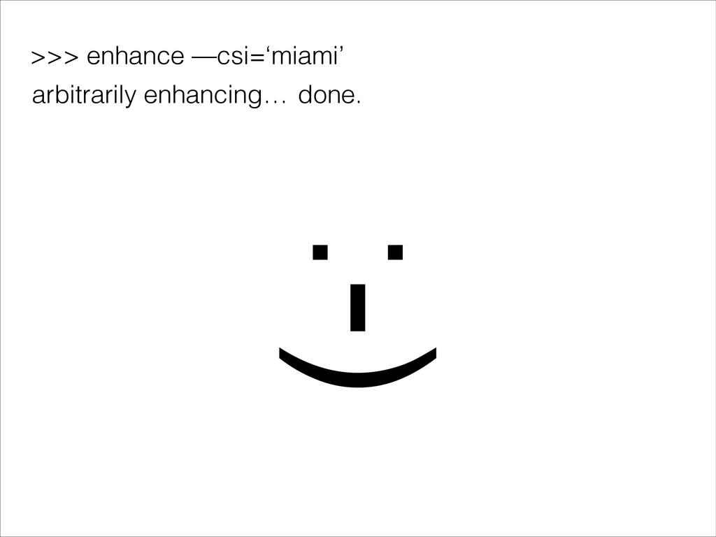 >>> enhance —csi='miami' :-) arbitrarily enhanc...