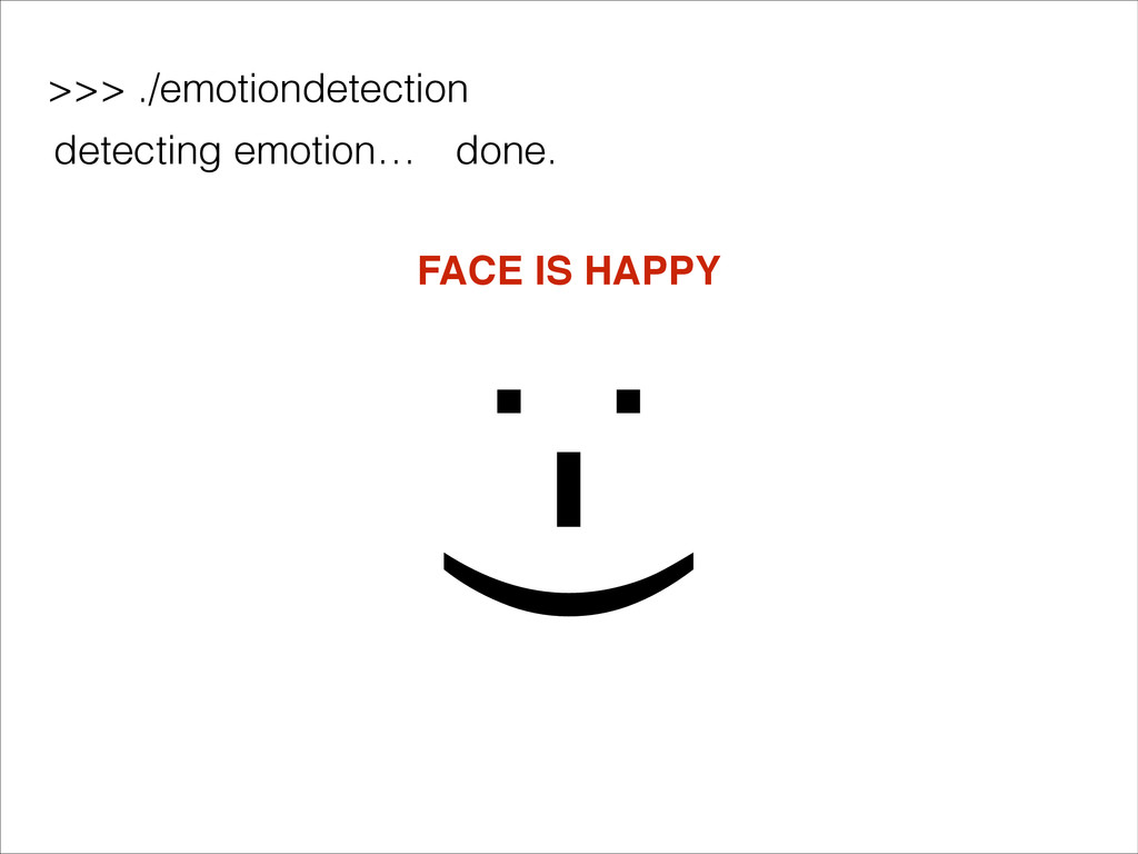 >>> ./emotiondetection detecting emotion… done....