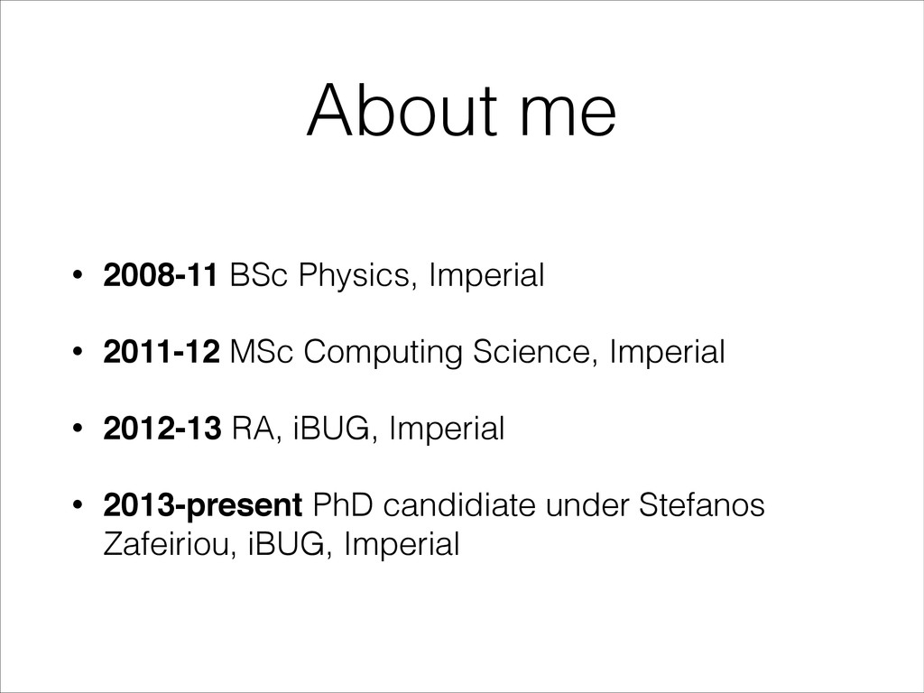 About me • 2008-11 BSc Physics, Imperial • 2011...