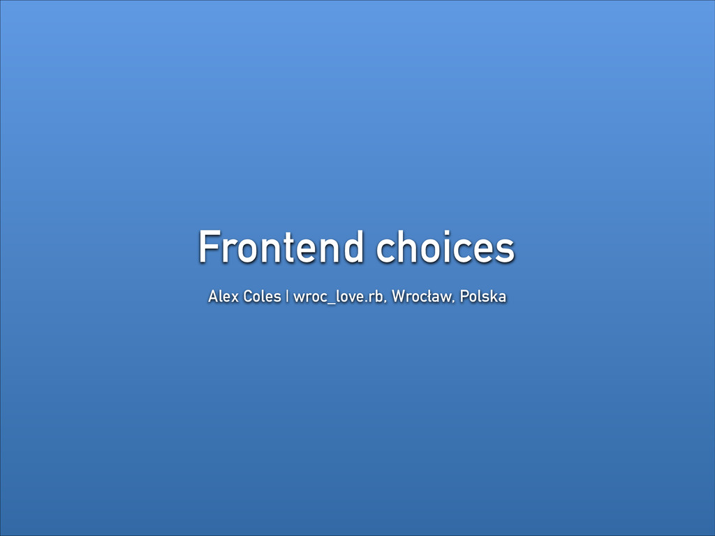 Frontend choices Alex Coles | wroc_love.rb, Wro...