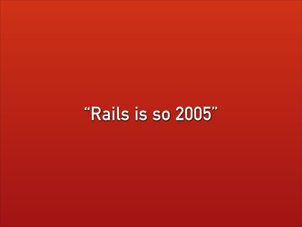 """Rails is so 2005"""