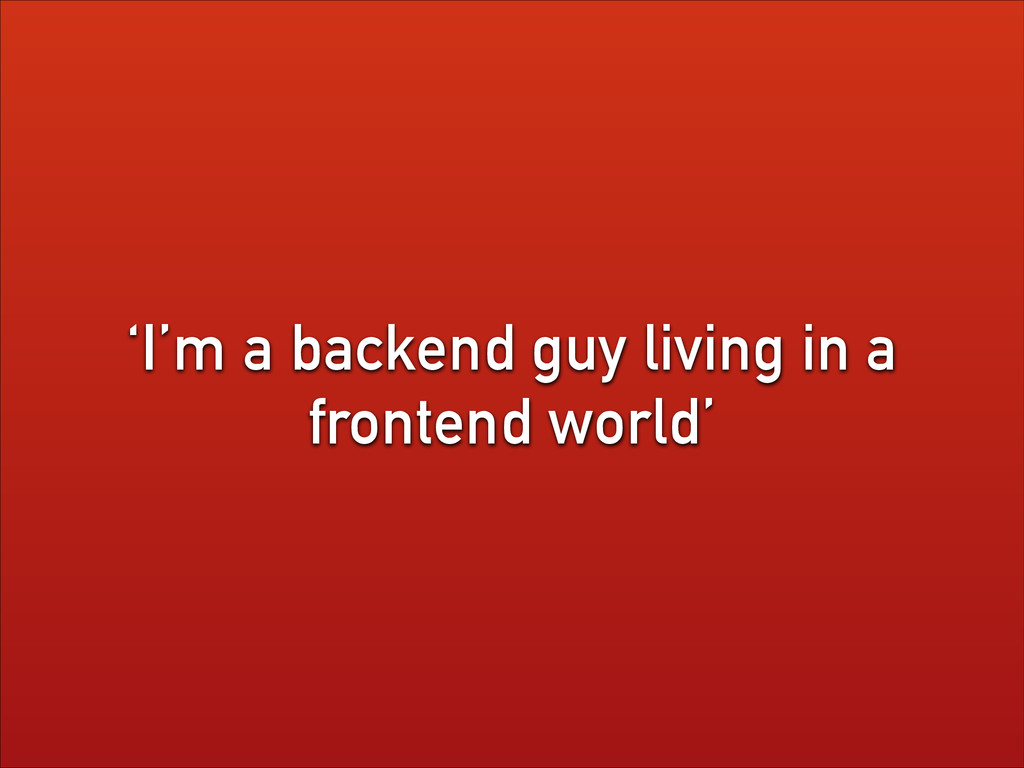 'I'm a backend guy living in a frontend world'