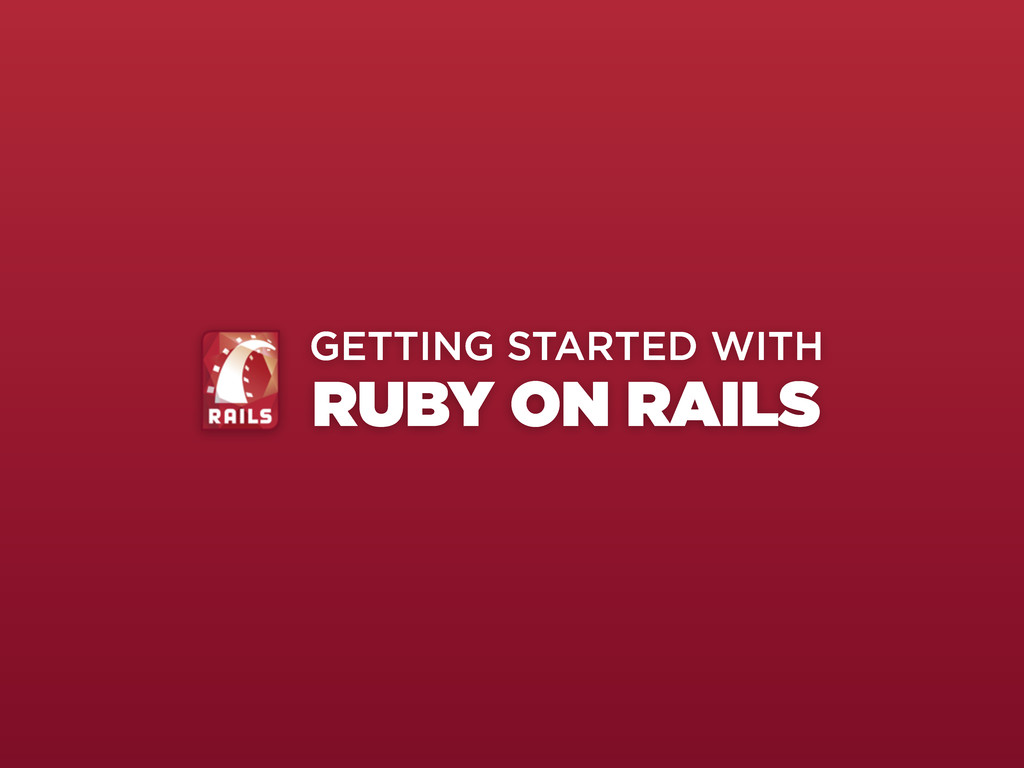 GETTING STARTED WITH RUBY ON RAILS