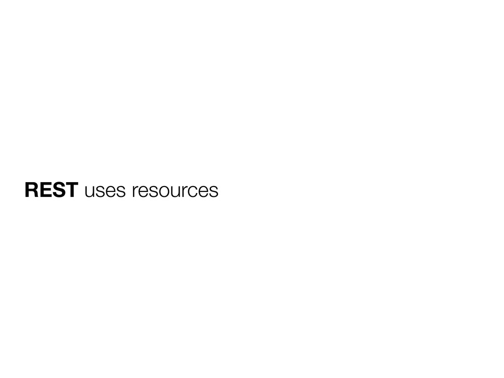 REST uses resources