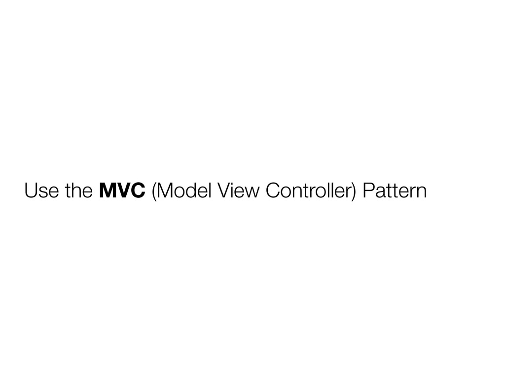 Use the MVC (Model View Controller) Pattern