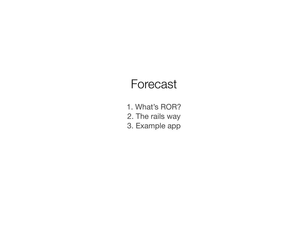 Forecast 1. What's ROR? 2. The rails way 3. Exa...