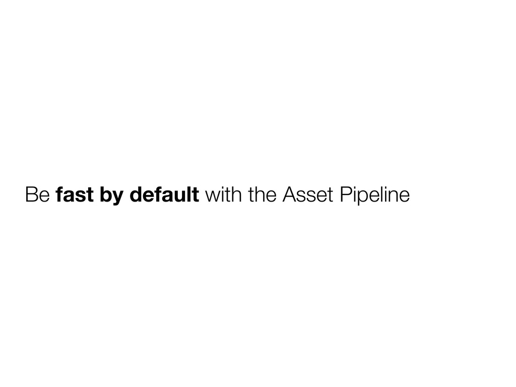 Be fast by default with the Asset Pipeline