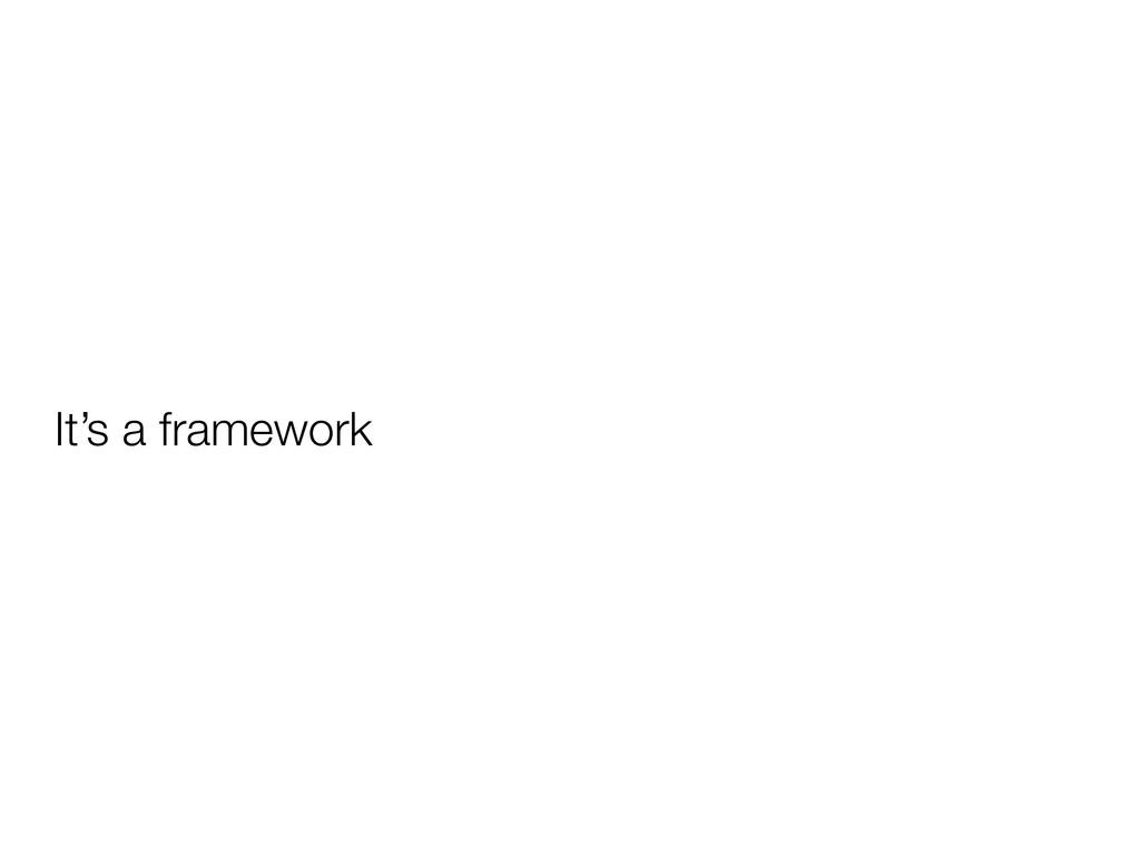 It's a framework