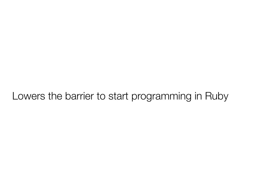 Lowers the barrier to start programming in Ruby