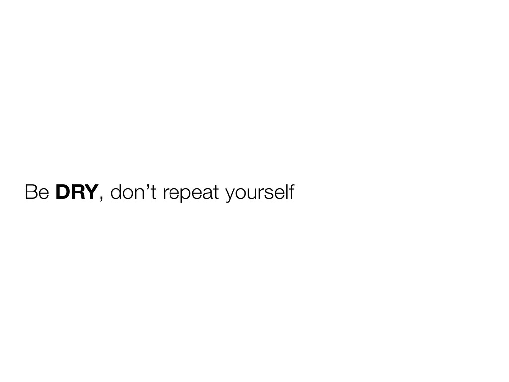 Be DRY, don't repeat yourself