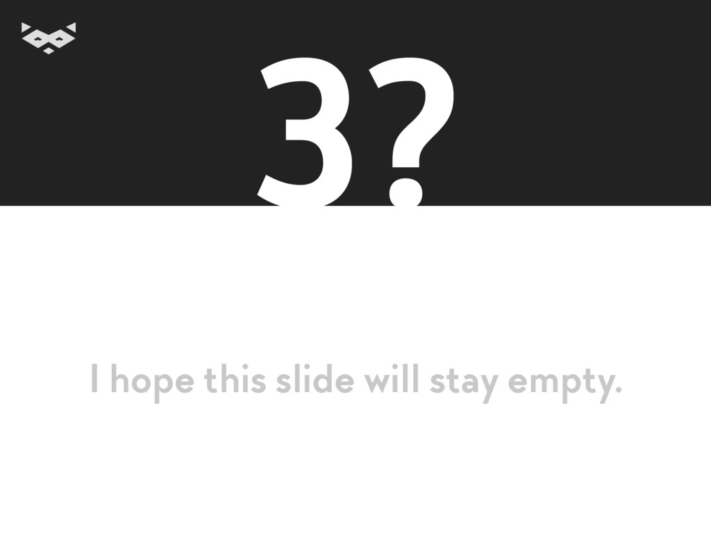 3? I hope this slide will stay empty.