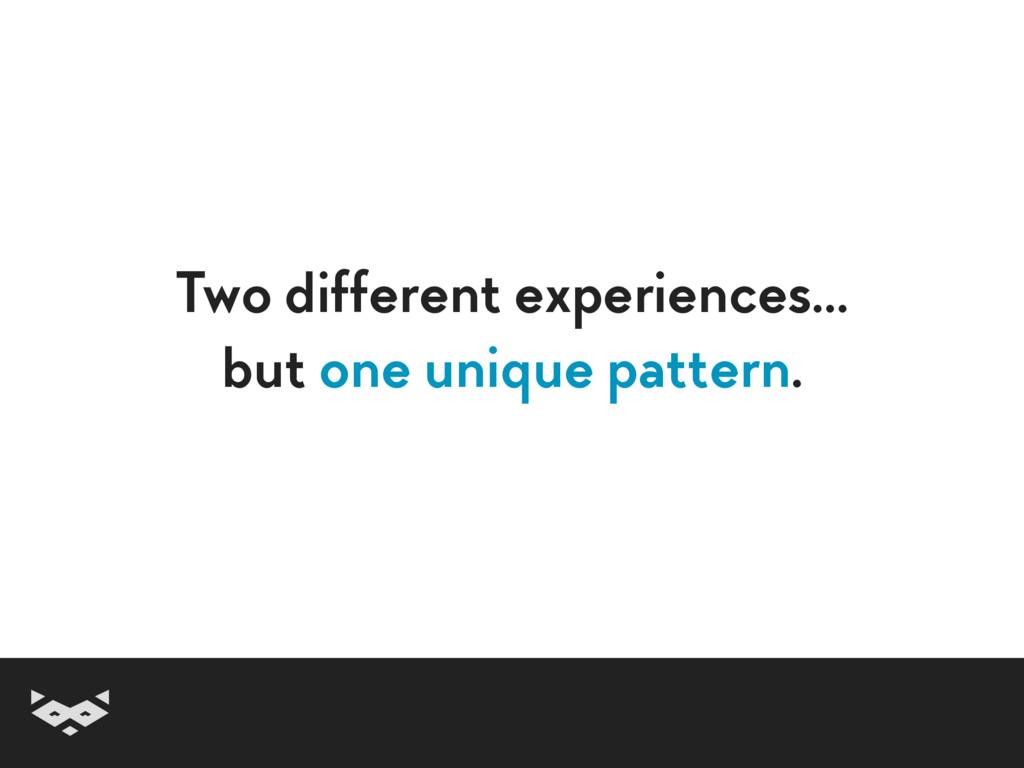 Two different experiences… but one unique patt...