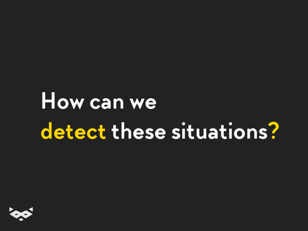 How can we detect these situations?