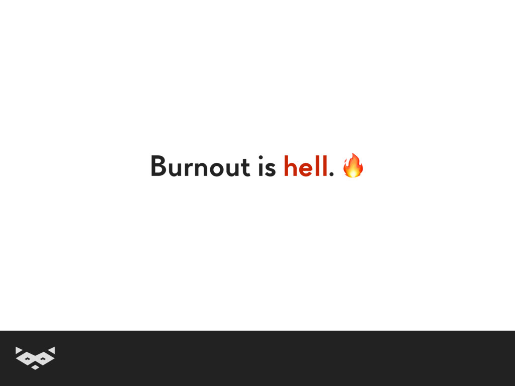 Burnout is hell.