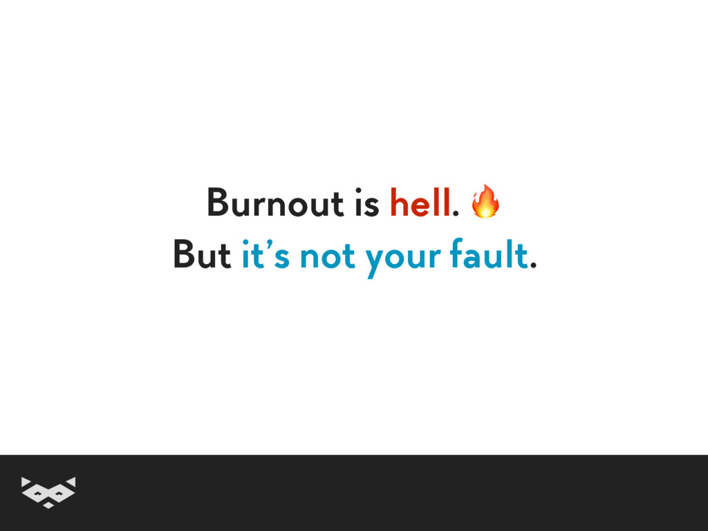 Burnout is hell.  But it's not your fault.