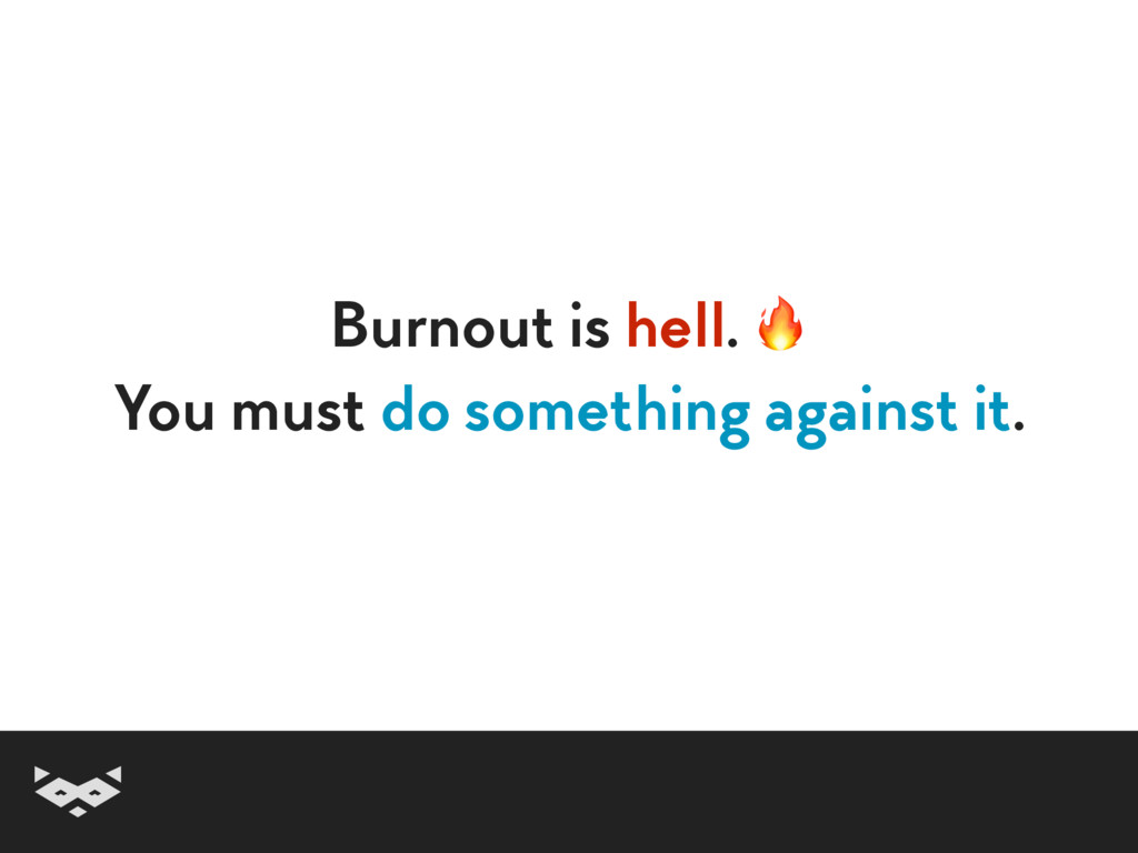 Burnout is hell.  You must do something against...