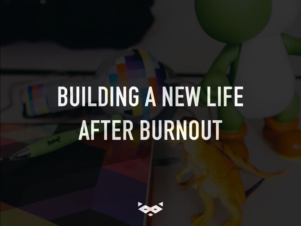 BUILDING A NEW LIFE AFTER BURNOUT