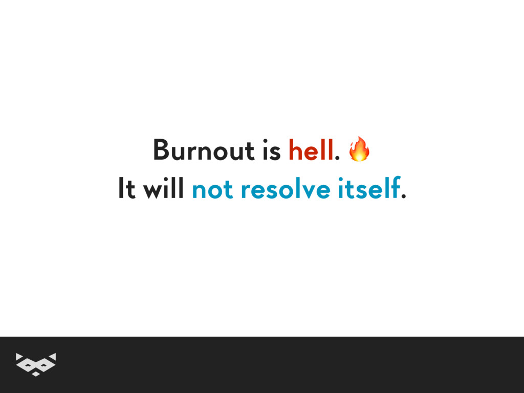 Burnout is hell.  It will not resolve itself.