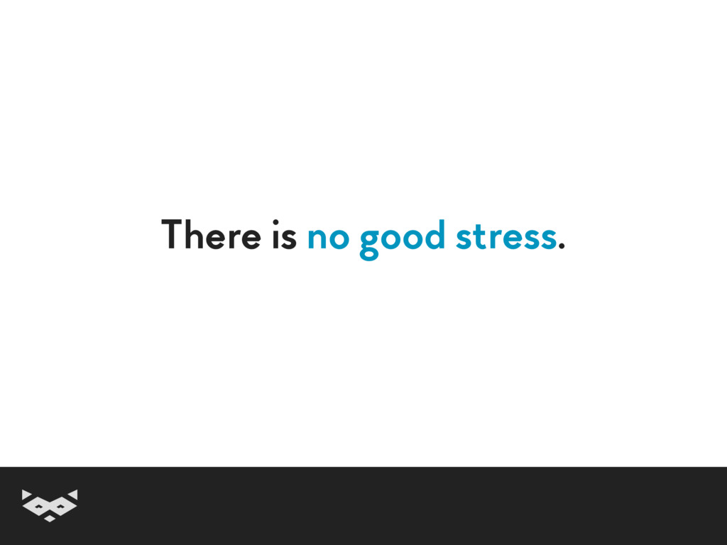 There is no good stress.