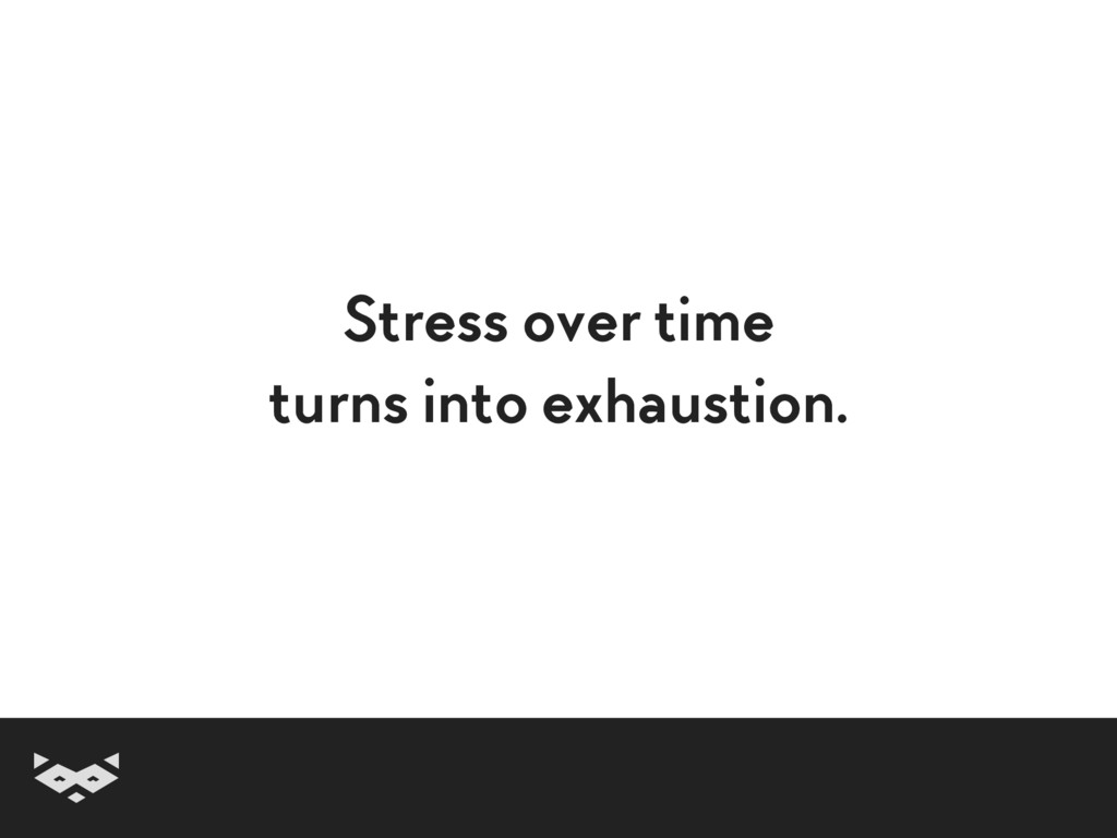 Stress over time turns into exhaustion.