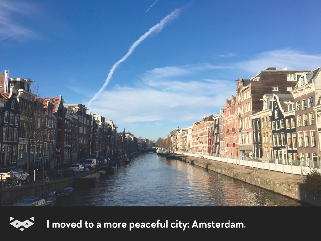 I moved to a more peaceful city: Amsterdam.