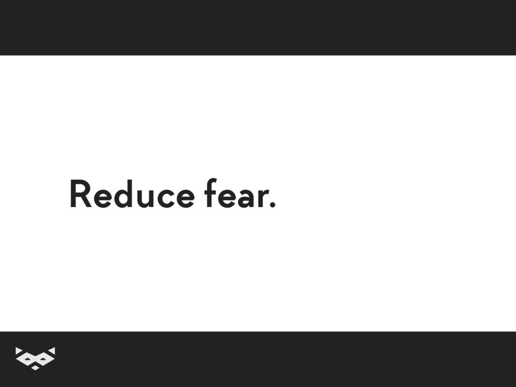 Reduce fear.