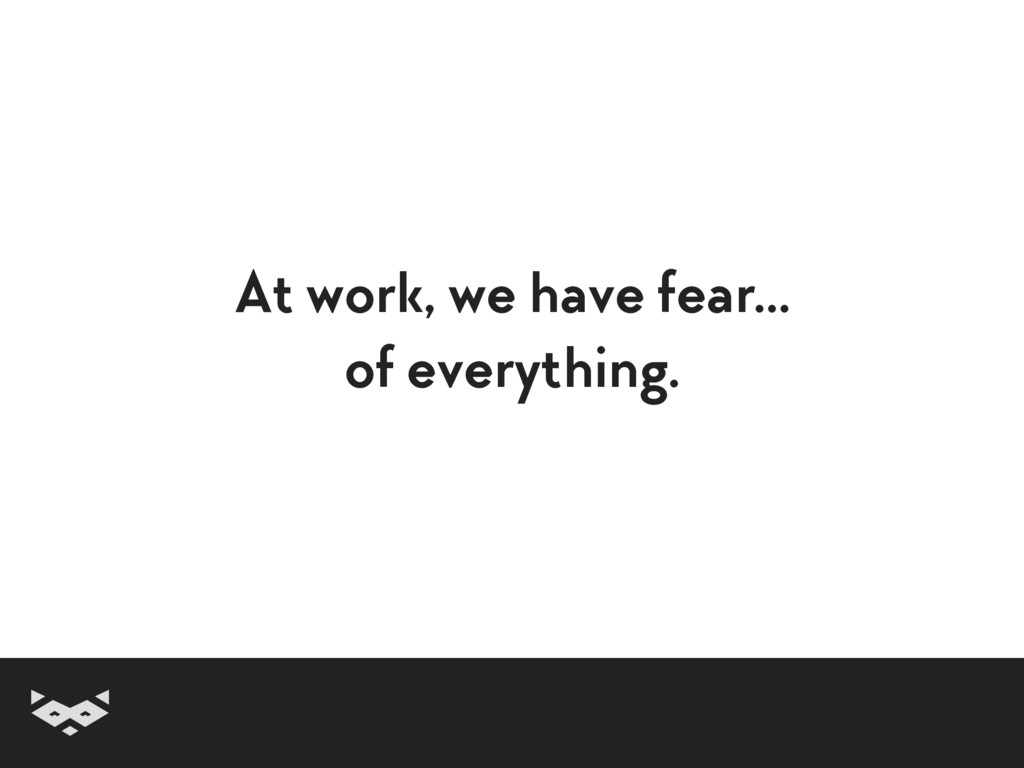 At work, we have fear… of everything.