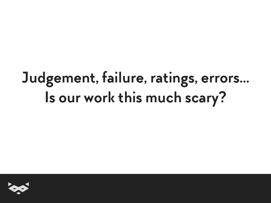 Judgement, failure, ratings, errors… Is our wo...