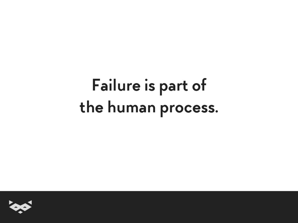 Failure is part of  the human process.