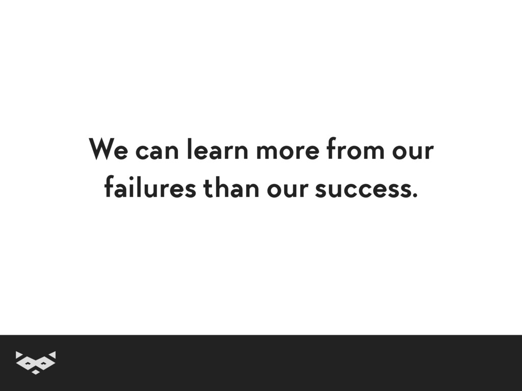We can learn more from our failures than our su...