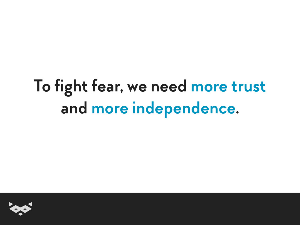 To fight fear, we need more trust and more inde...