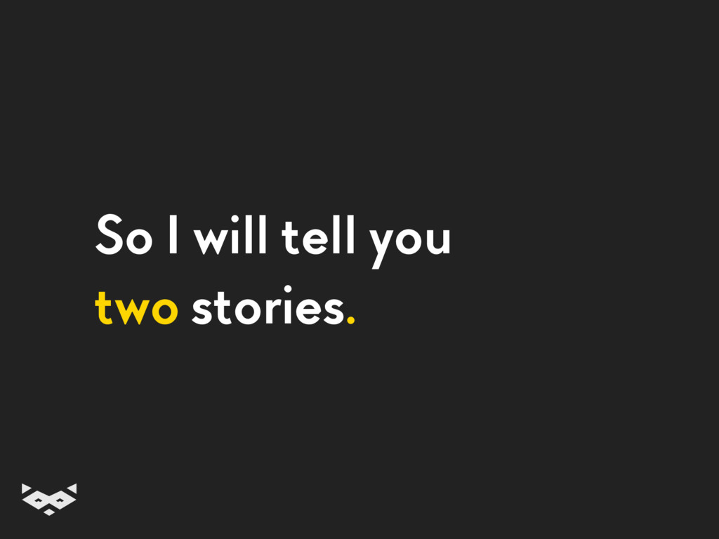 So I will tell you two stories.