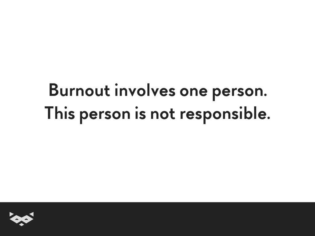 Burnout involves one person. This person is not...
