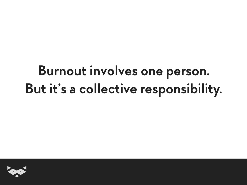 Burnout involves one person. But it's a collect...