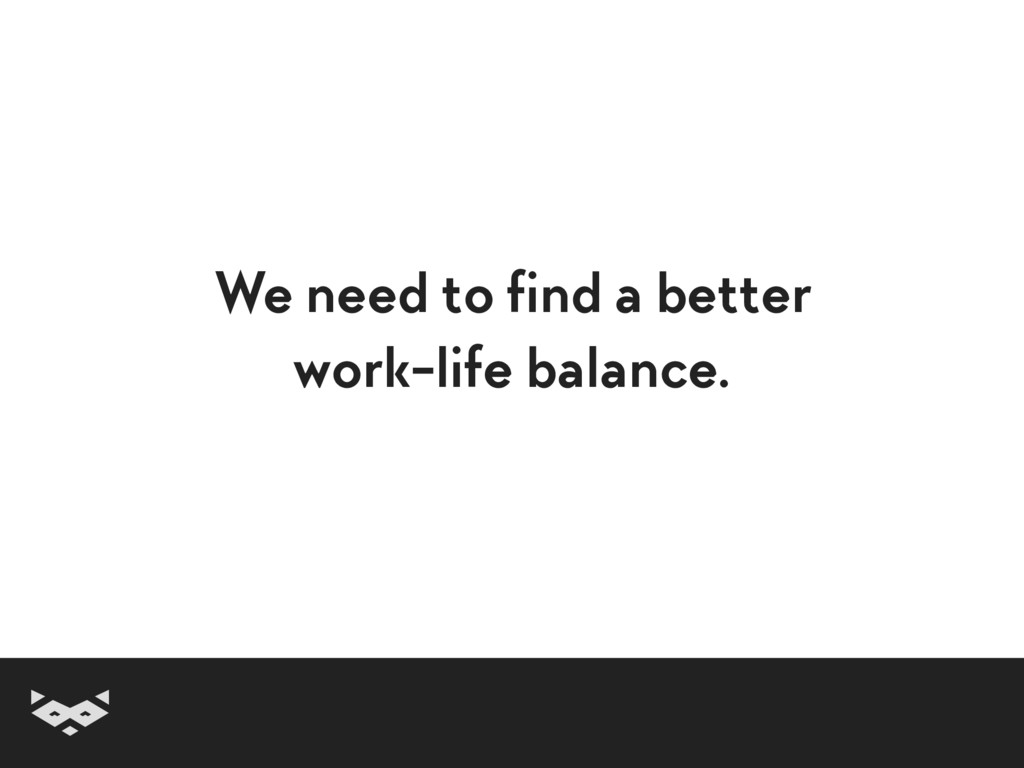 We need to find a better work-life balance.