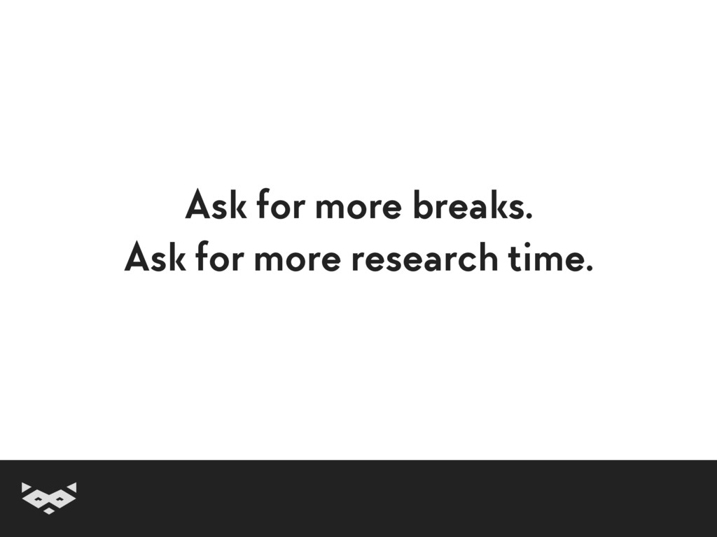 Ask for more breaks. Ask for more research time.