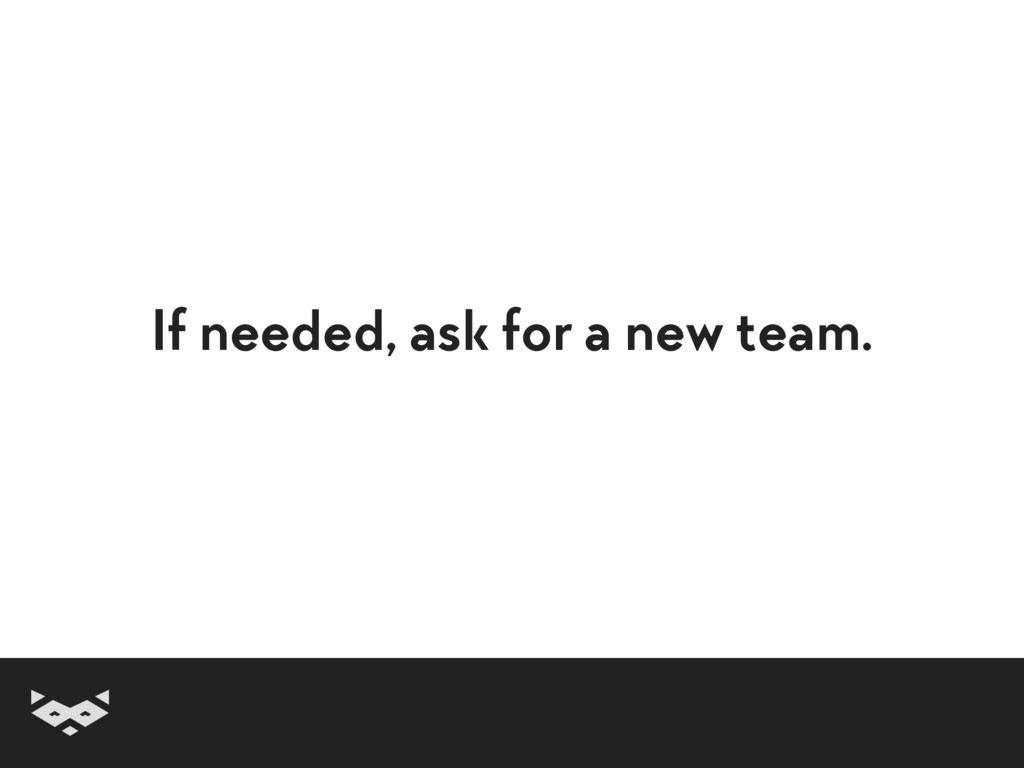 If needed, ask for a new team.