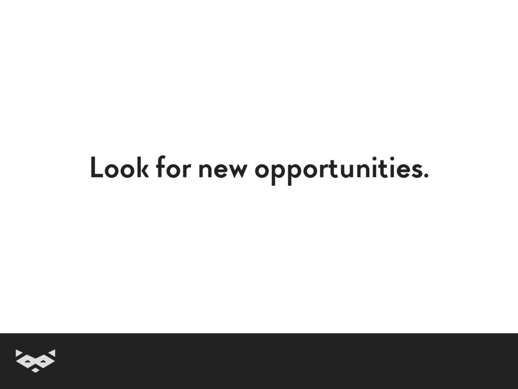 Look for new opportunities.