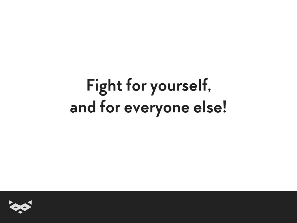Fight for yourself, and for everyone else!