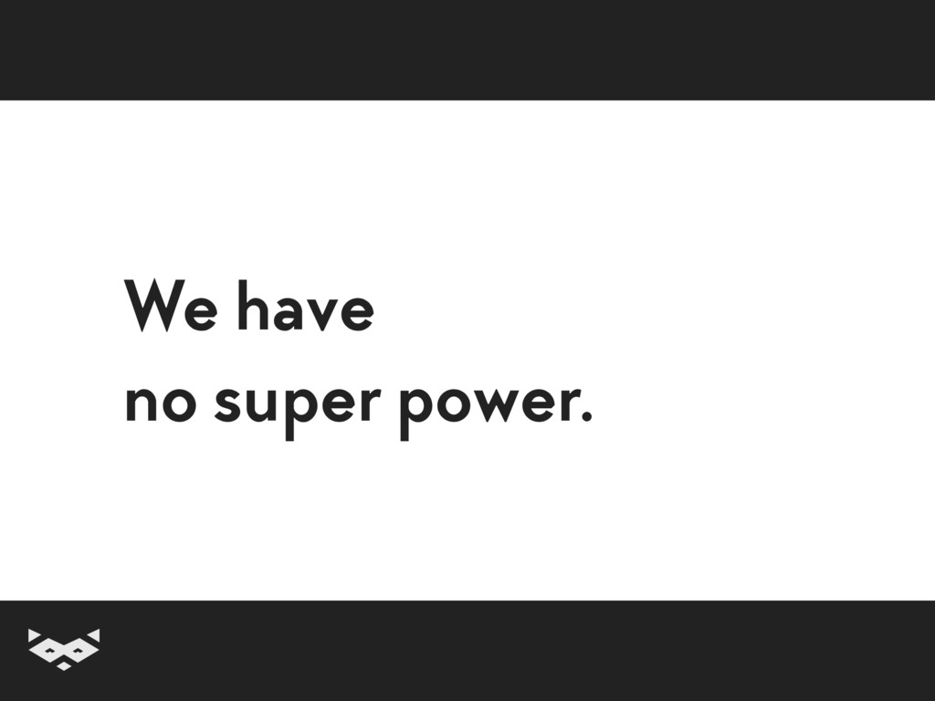 We have  no super power.