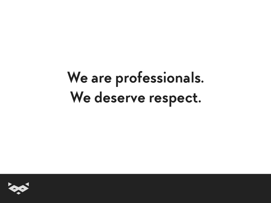 We are professionals. We deserve respect.