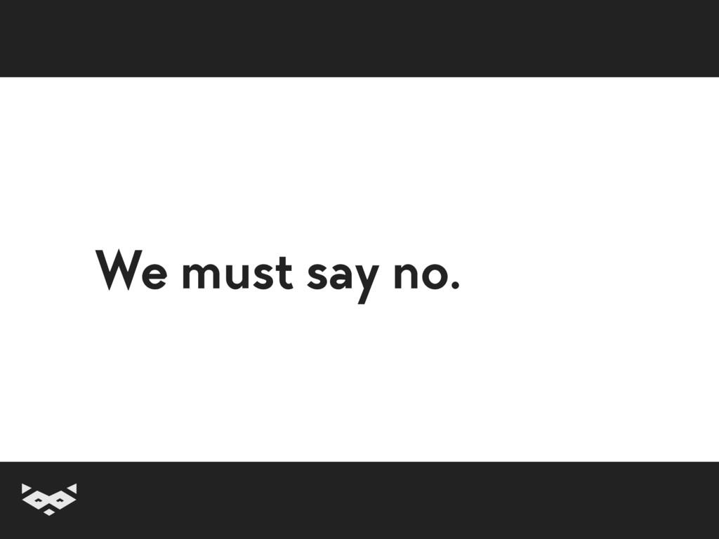 We must say no.