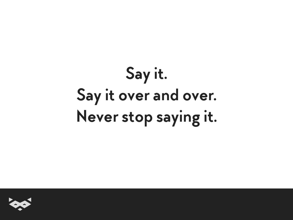 Say it. Say it over and over. Never stop saying...