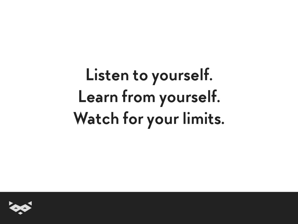 Listen to yourself. Learn from yourself. Watch ...