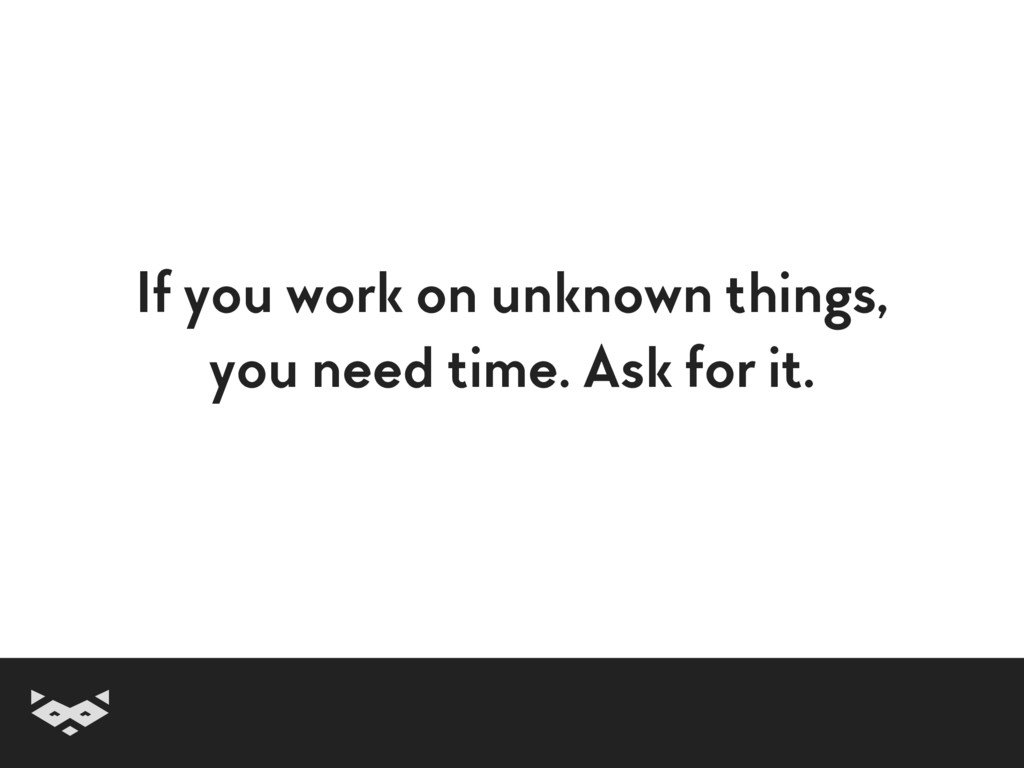 If you work on unknown things, you need time. A...