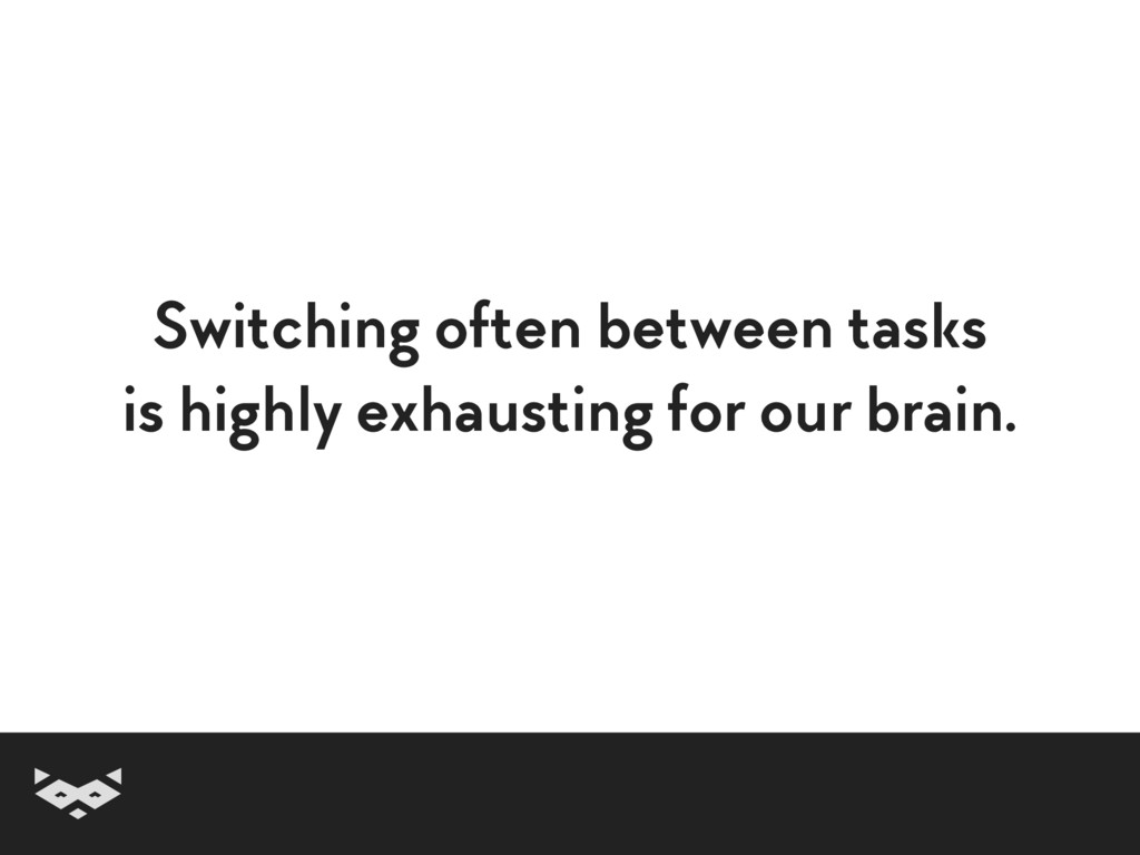 Switching often between tasks is highly exhaust...
