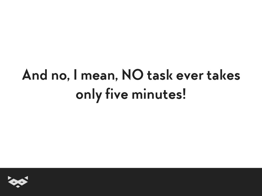 And no, I mean, NO task ever takes only five m...
