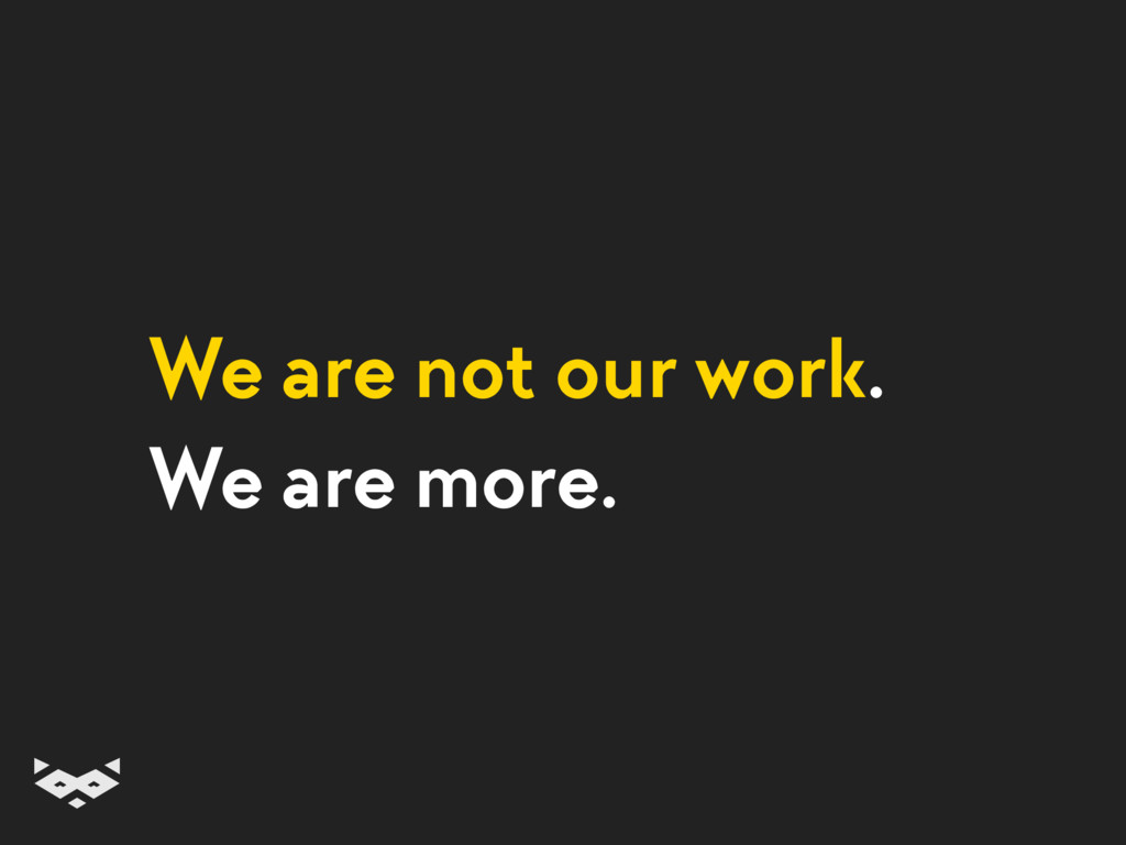 We are not our work. We are more.