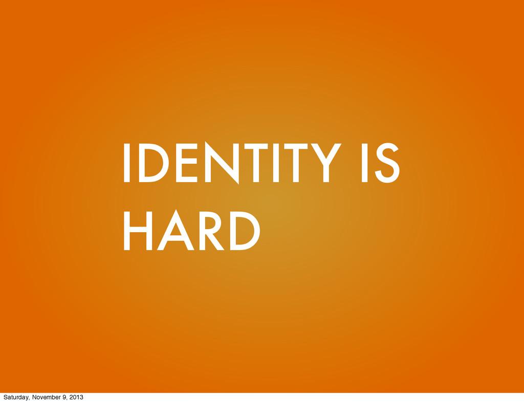 IDENTITY IS HARD Saturday, November 9, 2013