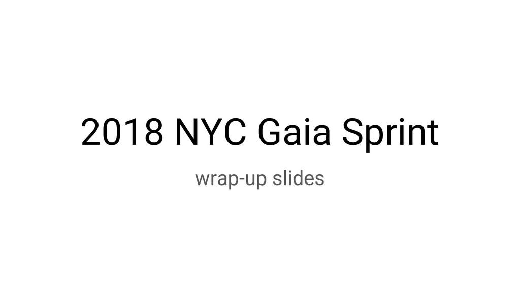 2018 NYC Gaia Sprint wrap-up slides